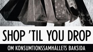 Shop 'Til You Drop – om konsumtionssamhällets baksida