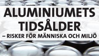 Aluminiumets tidsålder – risker för människa och miljö